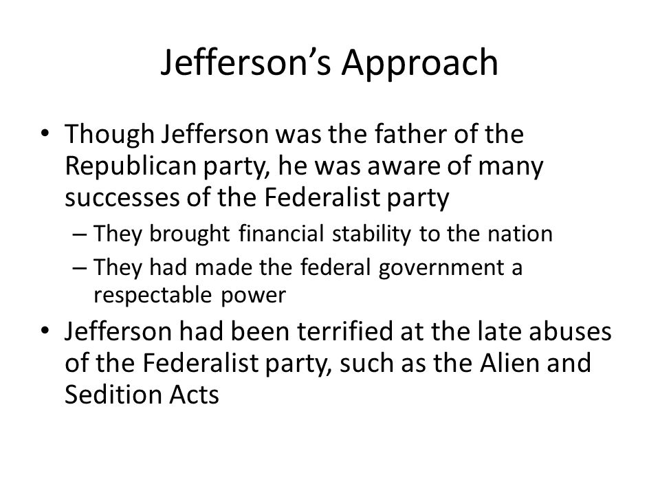 Jefferson's Approach Though Jefferson was the father of the Republican party, he was aware of many successes of the Federalist party.