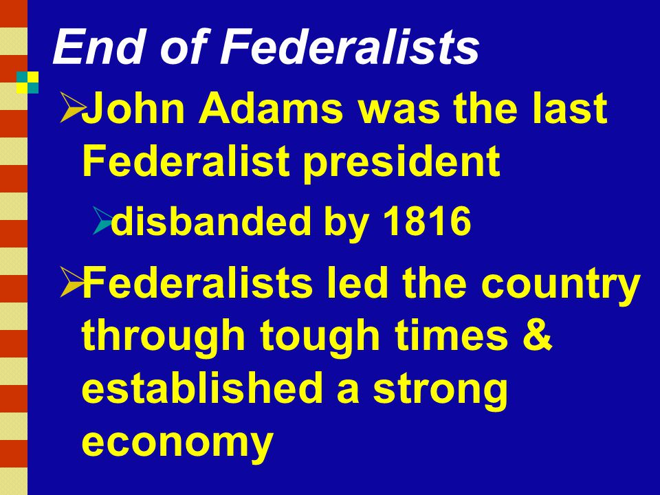 End of Federalists John Adams was the last Federalist president