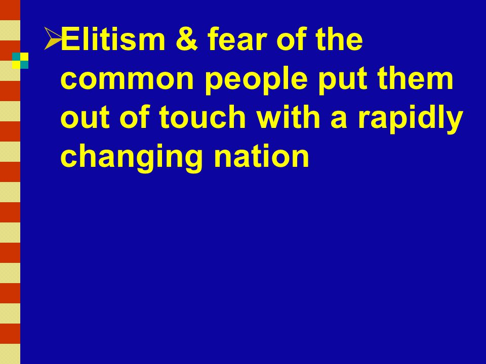 Elitism & fear of the common people put them out of touch with a rapidly changing nation