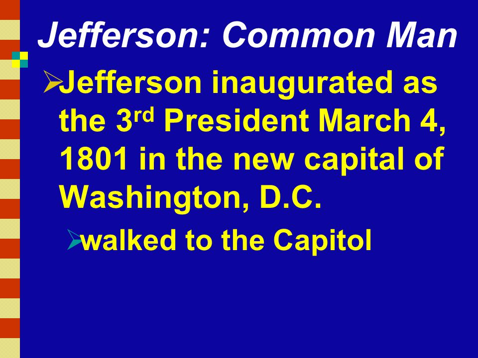Jefferson: Common Man Jefferson inaugurated as the 3rd President March 4, 1801 in the new capital of Washington, D.C.