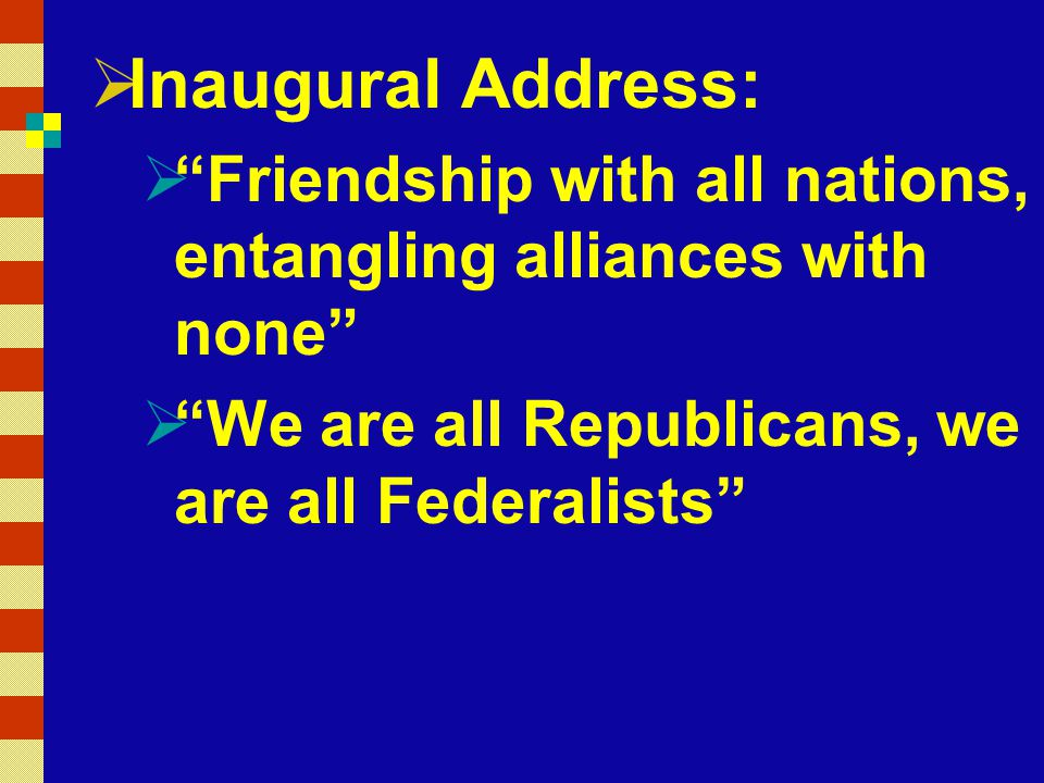 Inaugural Address: Friendship with all nations, entangling alliances with none We are all Republicans, we are all Federalists