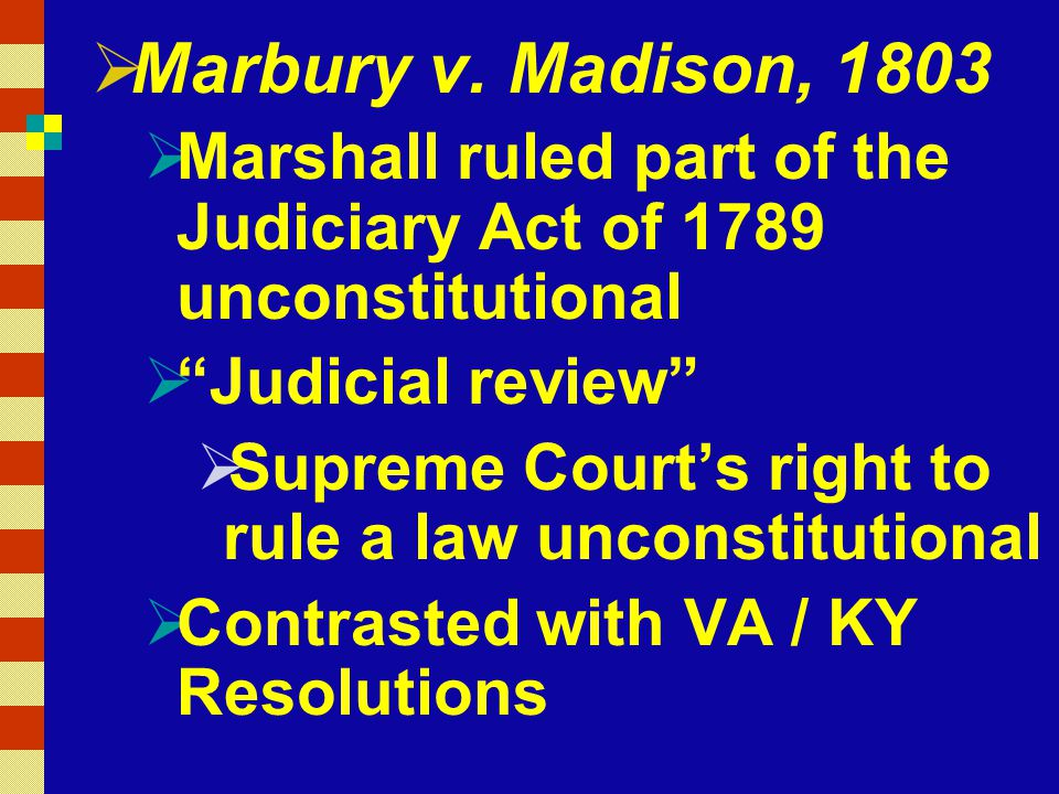 Marbury v. Madison, 1803 Marshall ruled part of the Judiciary Act of 1789 unconstitutional. Judicial review