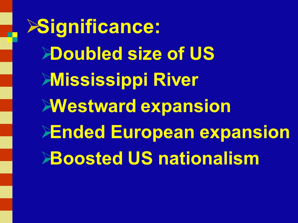 Significance: Doubled size of US Mississippi River Westward expansion