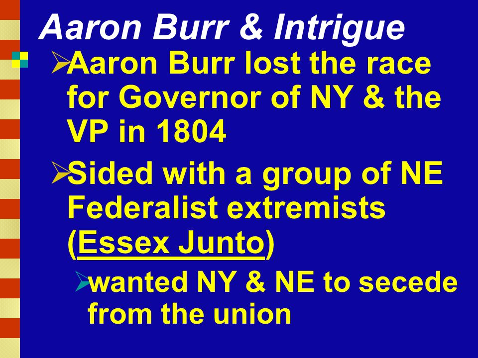 Aaron Burr & Intrigue Aaron Burr lost the race for Governor of NY & the VP in 1804. Sided with a group of NE Federalist extremists (Essex Junto)