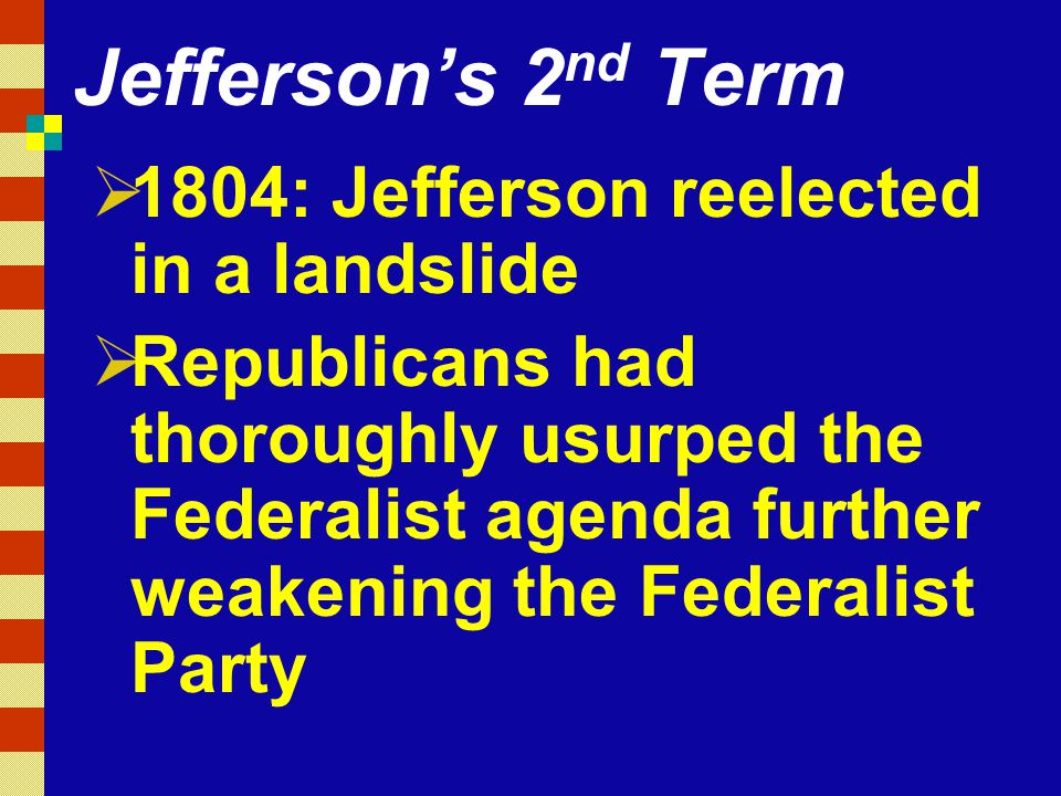 Jefferson's 2nd Term 1804: Jefferson reelected in a landslide