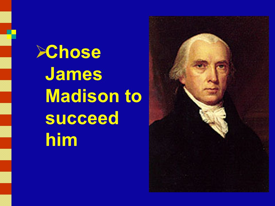 Chose James Madison to succeed him