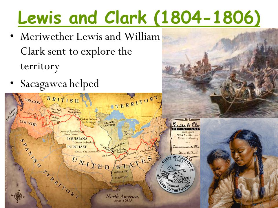 Lewis and Clark (1804-1806) Meriwether Lewis and William Clark sent to explore the territory.