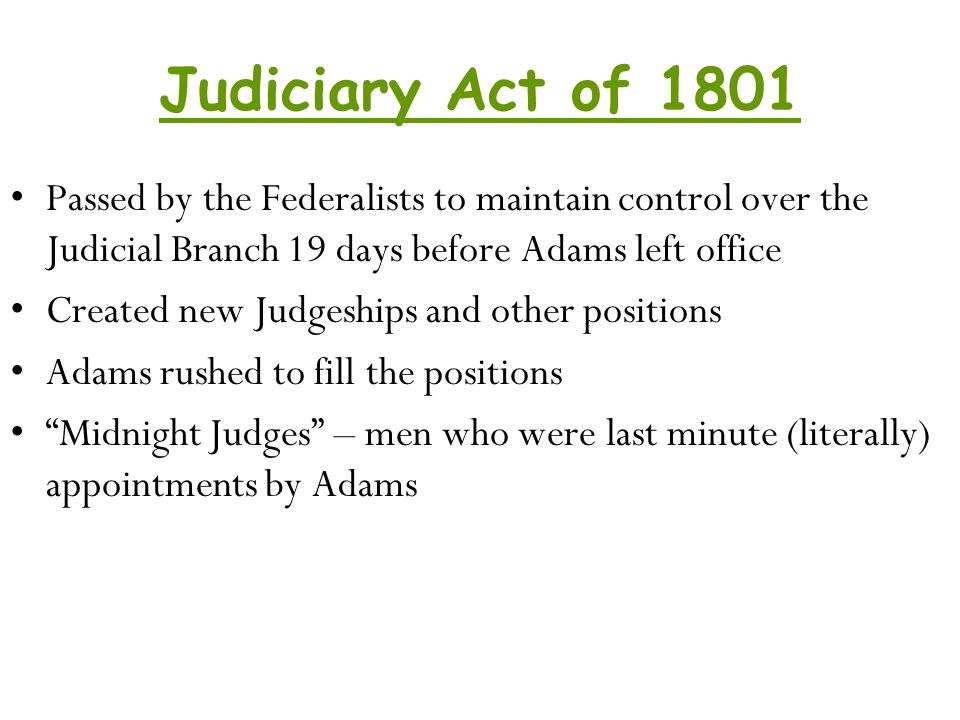 Judiciary Act of 1801 Passed by the Federalists to maintain control over the Judicial Branch 19 days before Adams left office.