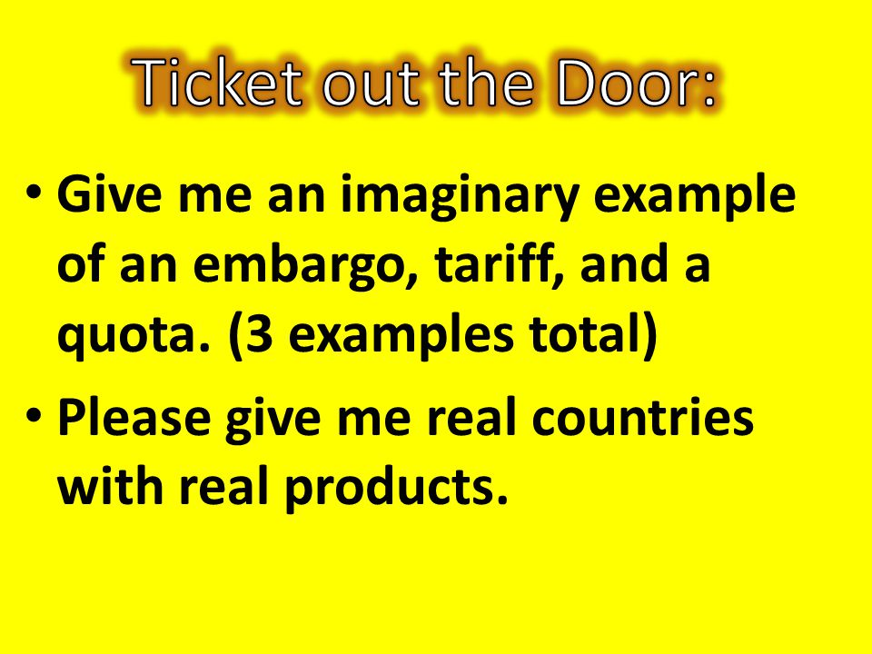 Ticket out the Door: Give me an imaginary example of an embargo, tariff, and a quota. (3 examples total)