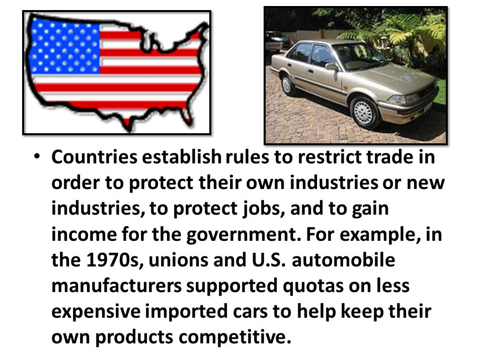 Countries establish rules to restrict trade in order to protect their own industries or new industries, to protect jobs, and to gain income for the government.