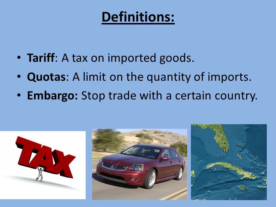 Definitions: Tariff: A tax on imported goods.