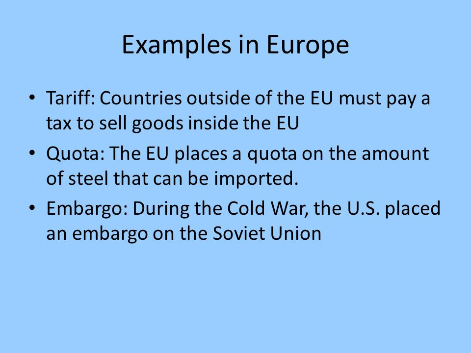 Examples in Europe Tariff: Countries outside of the EU must pay a tax to sell goods inside the EU.