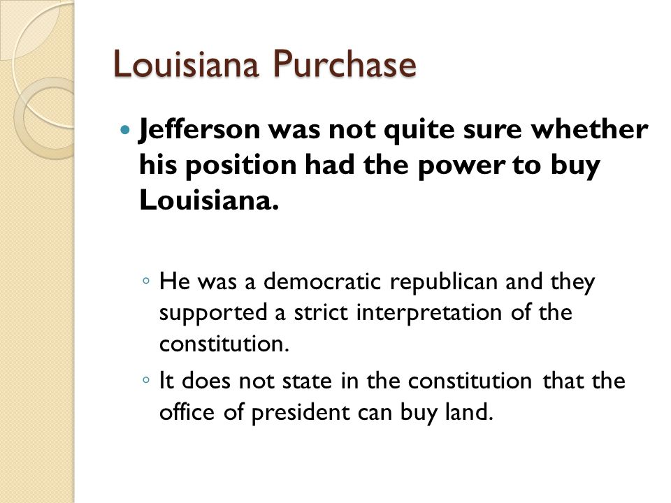 Louisiana Purchase Jefferson was not quite sure whether his position had the power to buy Louisiana.
