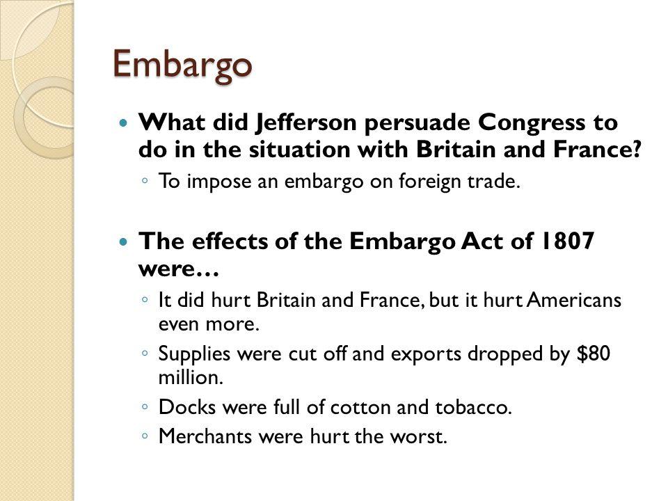 Embargo What did Jefferson persuade Congress to do in the situation with Britain and France To impose an embargo on foreign trade.
