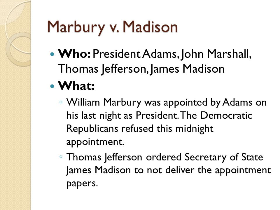Marbury v. Madison Who: President Adams, John Marshall, Thomas Jefferson, James Madison. What: