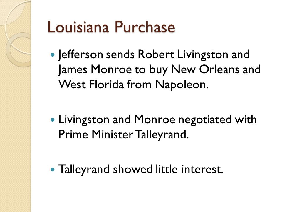 Louisiana Purchase Jefferson sends Robert Livingston and James Monroe to buy New Orleans and West Florida from Napoleon.
