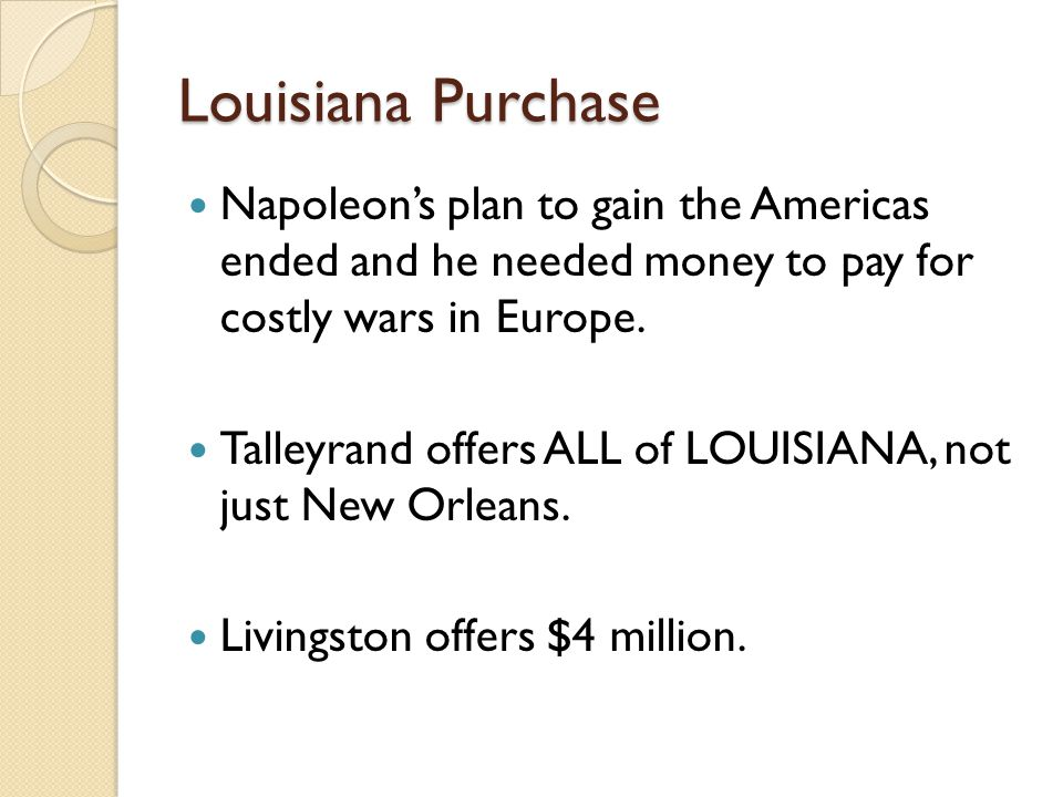 Louisiana Purchase Napoleon's plan to gain the Americas ended and he needed money to pay for costly wars in Europe.