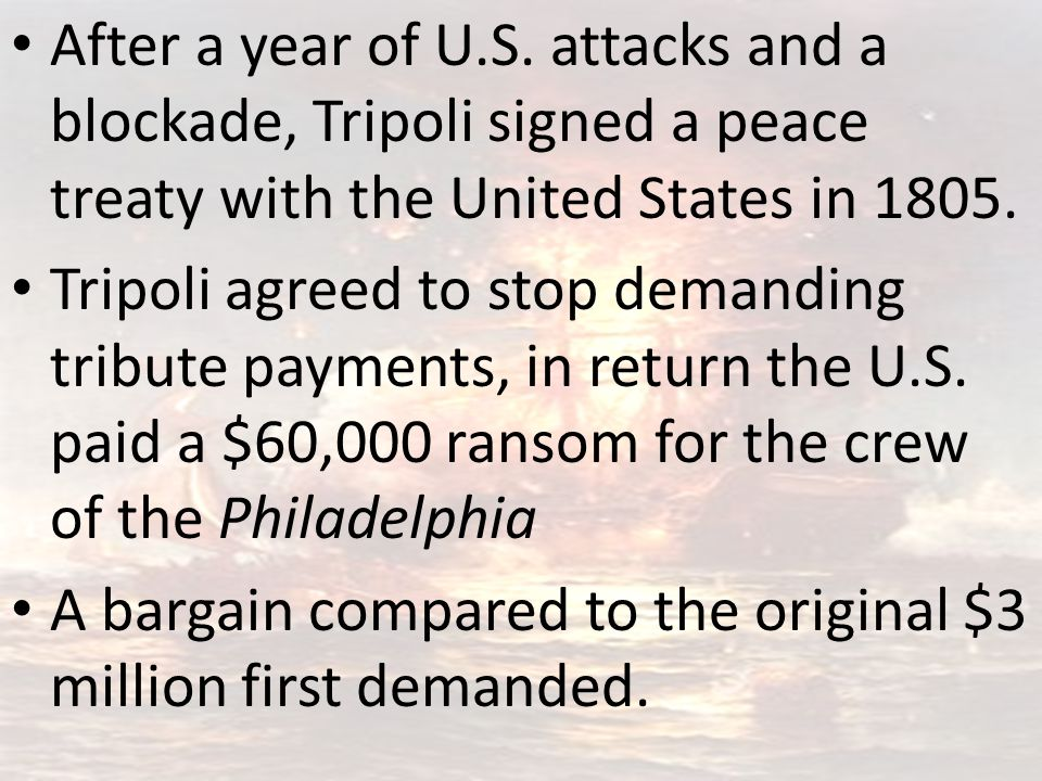After a year of U.S. attacks and a blockade, Tripoli signed a peace treaty with the United States in 1805.