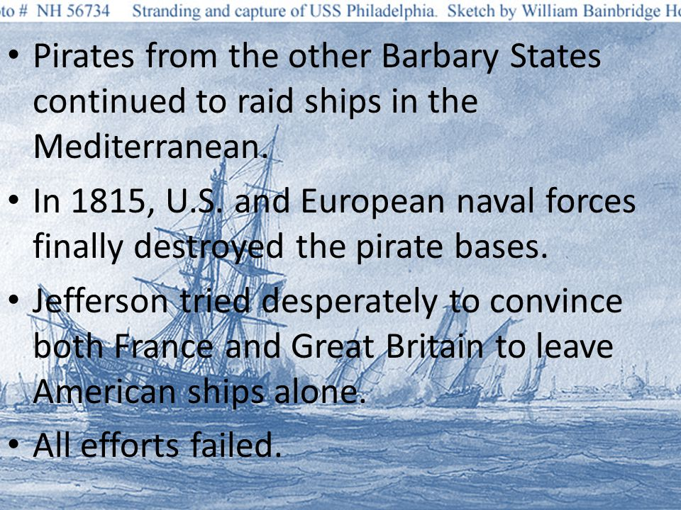 Pirates from the other Barbary States continued to raid ships in the Mediterranean.