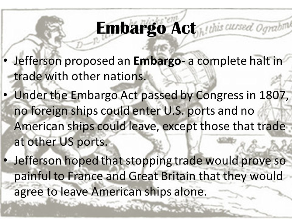 Embargo Act Jefferson proposed an Embargo- a complete halt in trade with other nations.