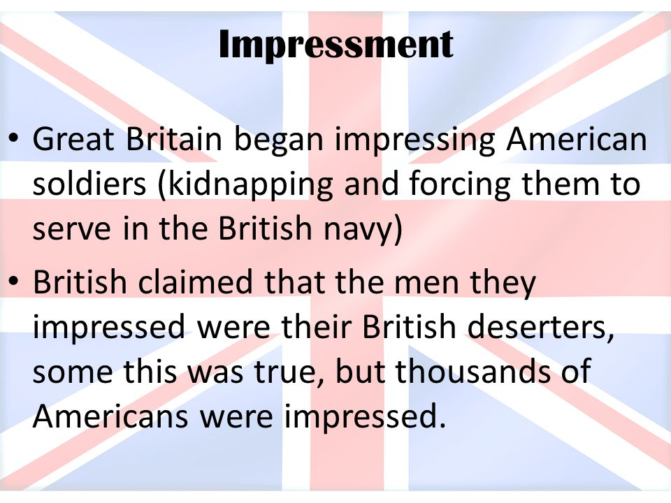Impressment Great Britain began impressing American soldiers (kidnapping and forcing them to serve in the British navy)