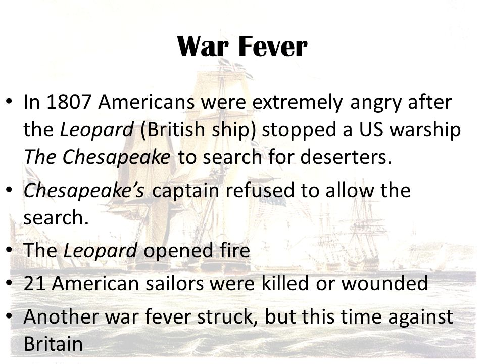 War Fever In 1807 Americans were extremely angry after the Leopard (British ship) stopped a US warship The Chesapeake to search for deserters.