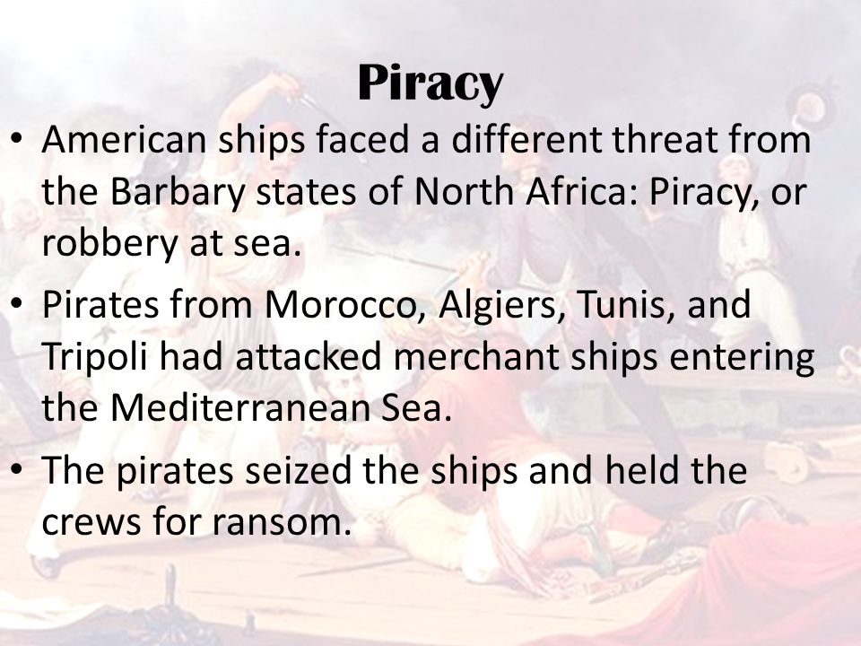 Piracy American ships faced a different threat from the Barbary states of North Africa: Piracy, or robbery at sea.