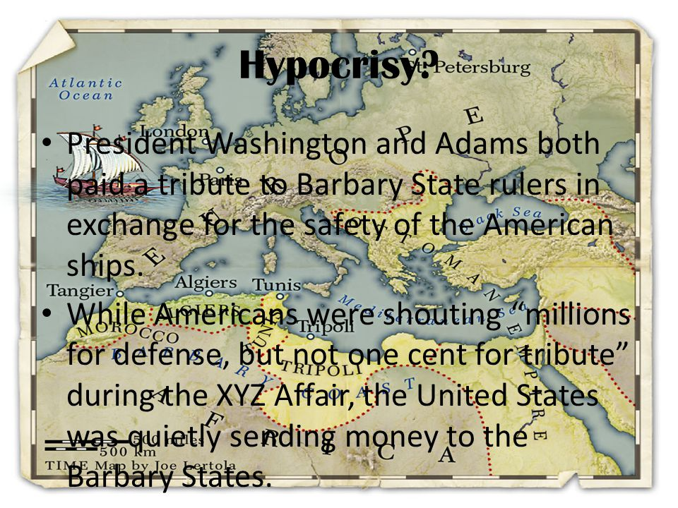 Hypocrisy President Washington and Adams both paid a tribute to Barbary State rulers in exchange for the safety of the American ships.