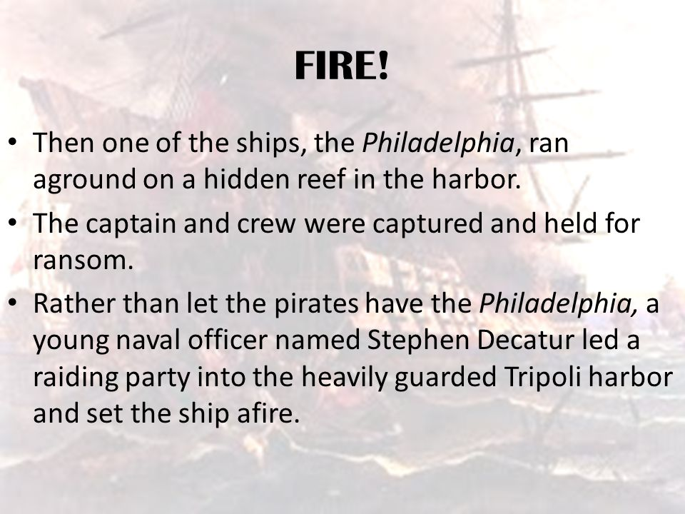 FIRE! Then one of the ships, the Philadelphia, ran aground on a hidden reef in the harbor. The captain and crew were captured and held for ransom.