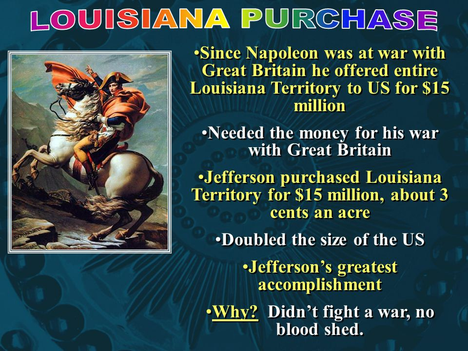LOUISIANA PURCHASE Since Napoleon was at war with Great Britain he offered entire Louisiana Territory to US for $15 million.