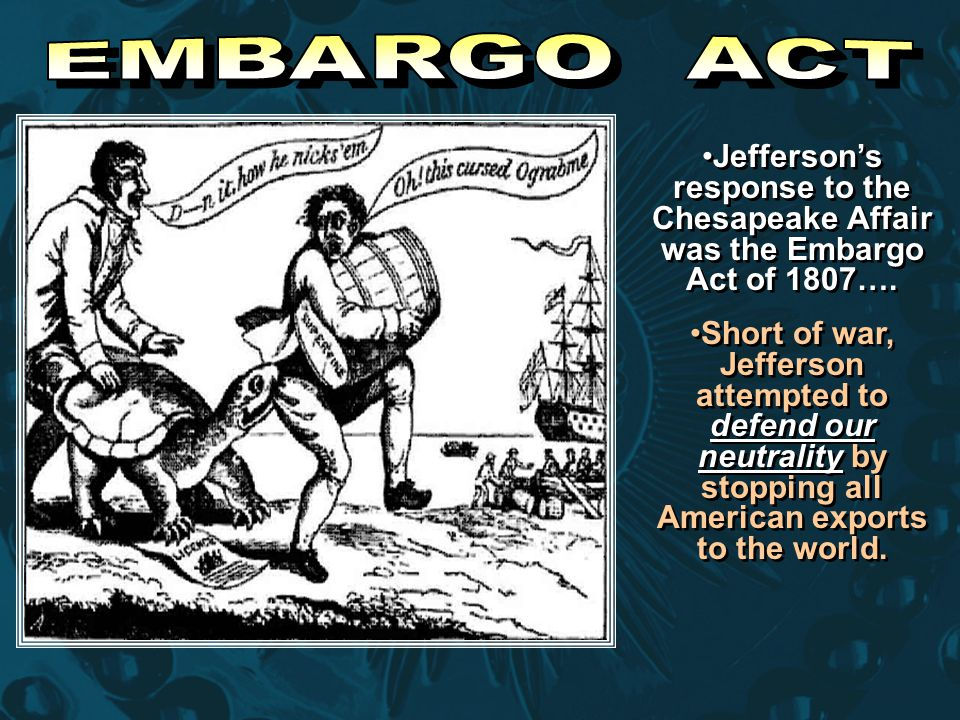 EMBARGO ACT Jefferson's response to the Chesapeake Affair was the Embargo Act of 1807….