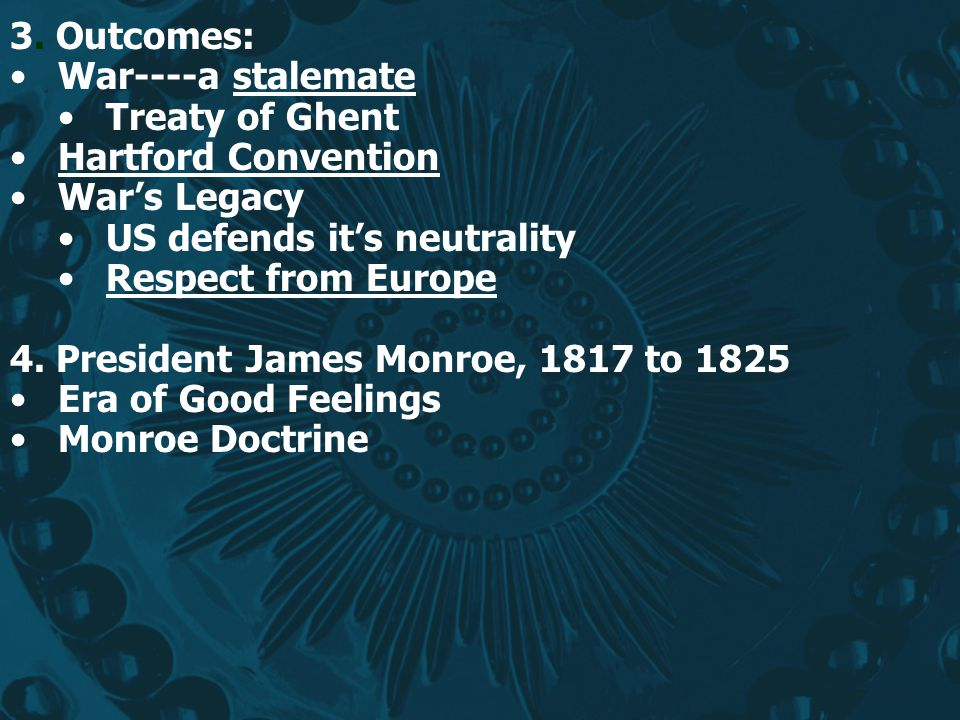 3. Outcomes: War----a stalemate. Treaty of Ghent. Hartford Convention. War's Legacy. US defends it's neutrality.