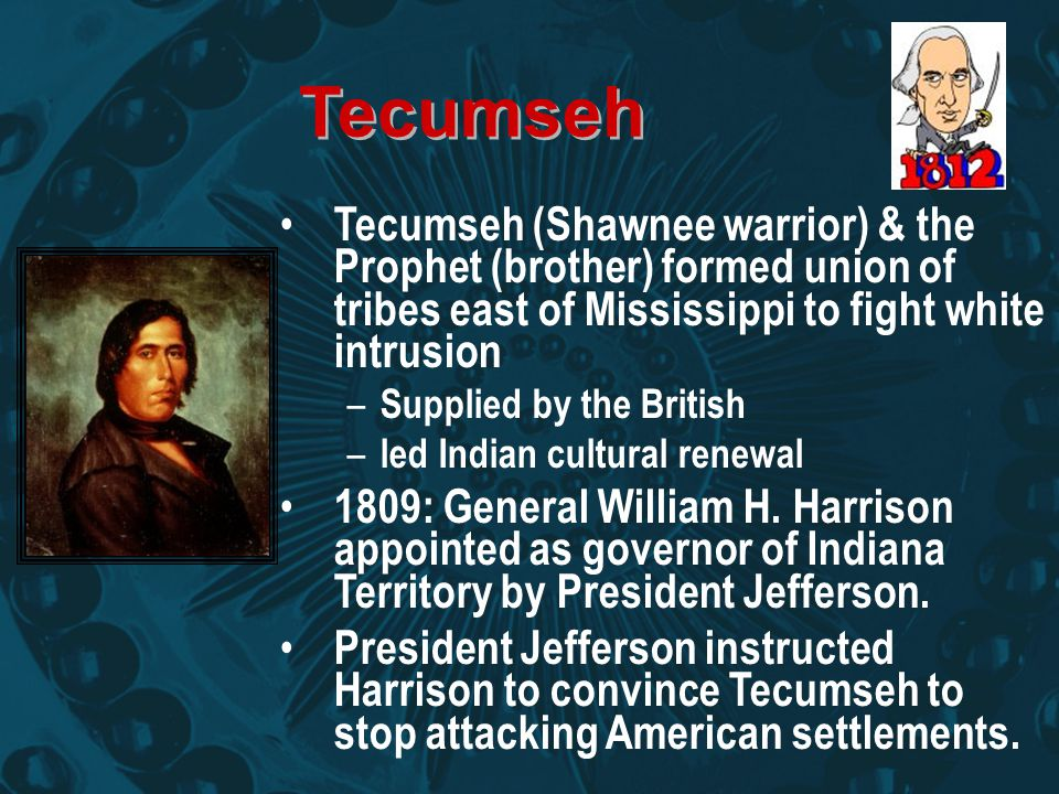 Tecumseh Tecumseh (Shawnee warrior) & the Prophet (brother) formed union of tribes east of Mississippi to fight white intrusion.