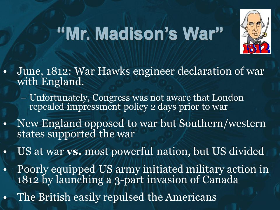 Mr. Madison's War June, 1812: War Hawks engineer declaration of war with England.