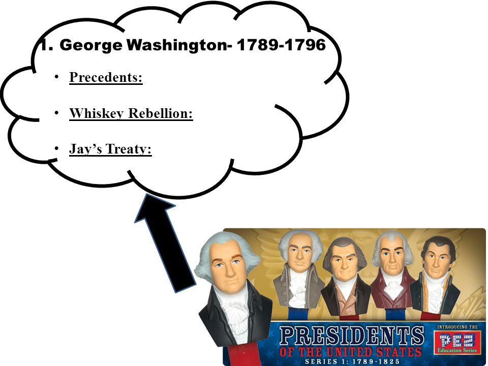 1. George Washington- 1789-1796 Precedents: Whiskey Rebellion: