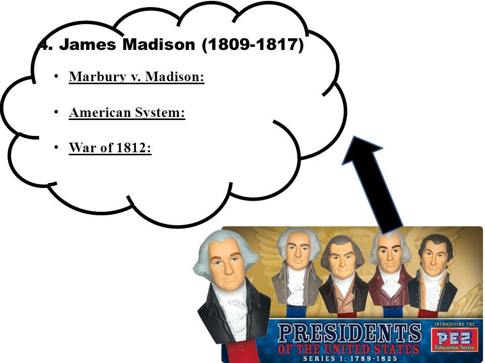 4. James Madison (1809-1817) Marbury v. Madison: American System: