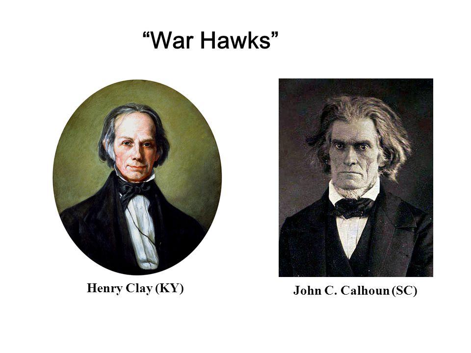 War Hawks Henry Clay (KY) John C. Calhoun (SC)