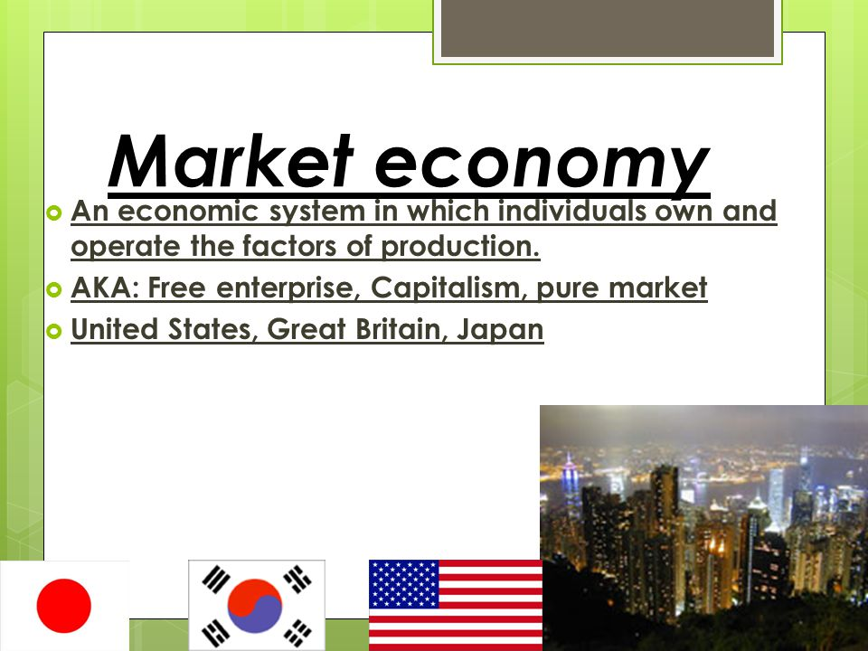 Market economy An economic system in which individuals own and operate the factors of production. AKA: Free enterprise, Capitalism, pure market.