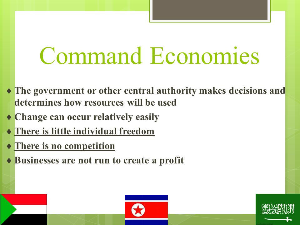 Command Economies The government or other central authority makes decisions and determines how resources will be used.