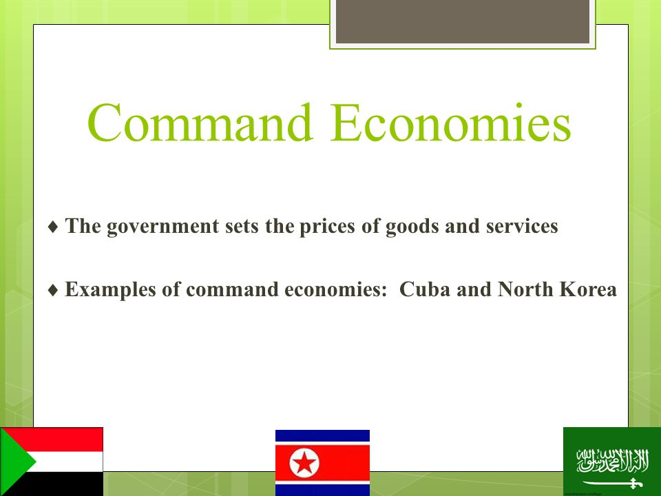 Command Economies The government sets the prices of goods and services