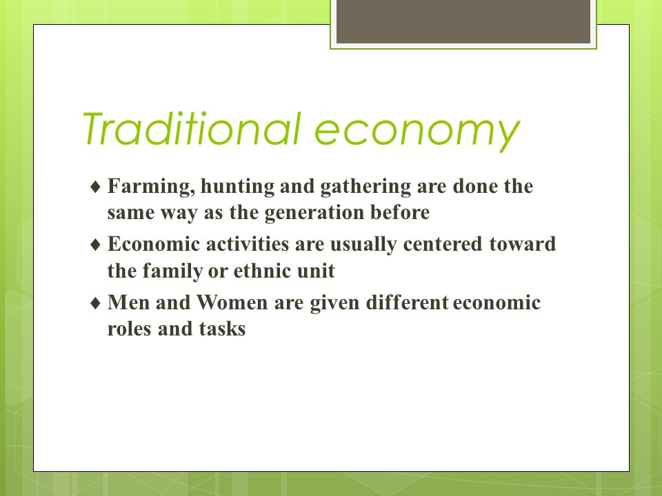 Traditional economy Farming, hunting and gathering are done the same way as the generation before.
