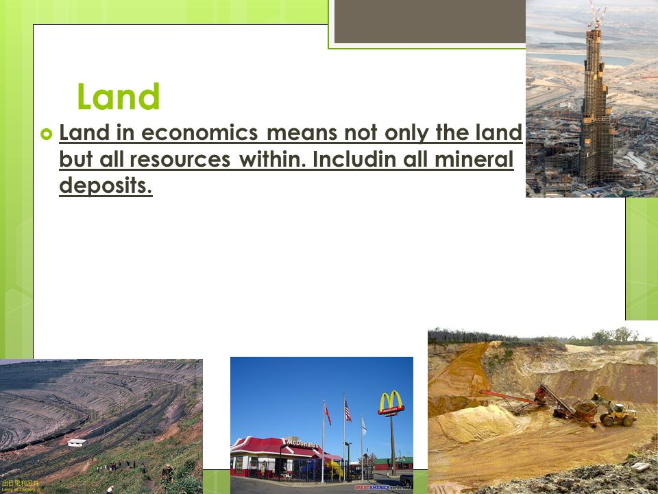 Land Land in economics means not only the land but all resources within.