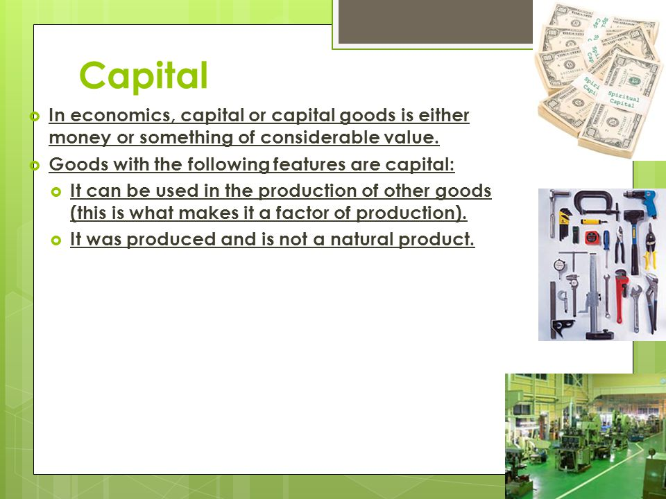 Capital In economics, capital or capital goods is either money or something of considerable value. Goods with the following features are capital: