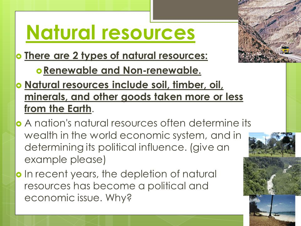 Natural resources There are 2 types of natural resources: