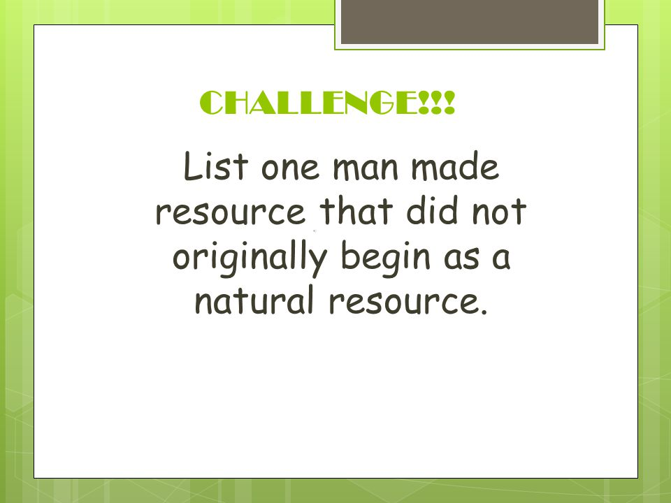 CHALLENGE!!! List one man made resource that did not originally begin as a natural resource.