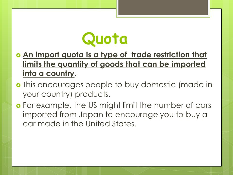 Quota An import quota is a type of trade restriction that limits the quantity of goods that can be imported into a country.