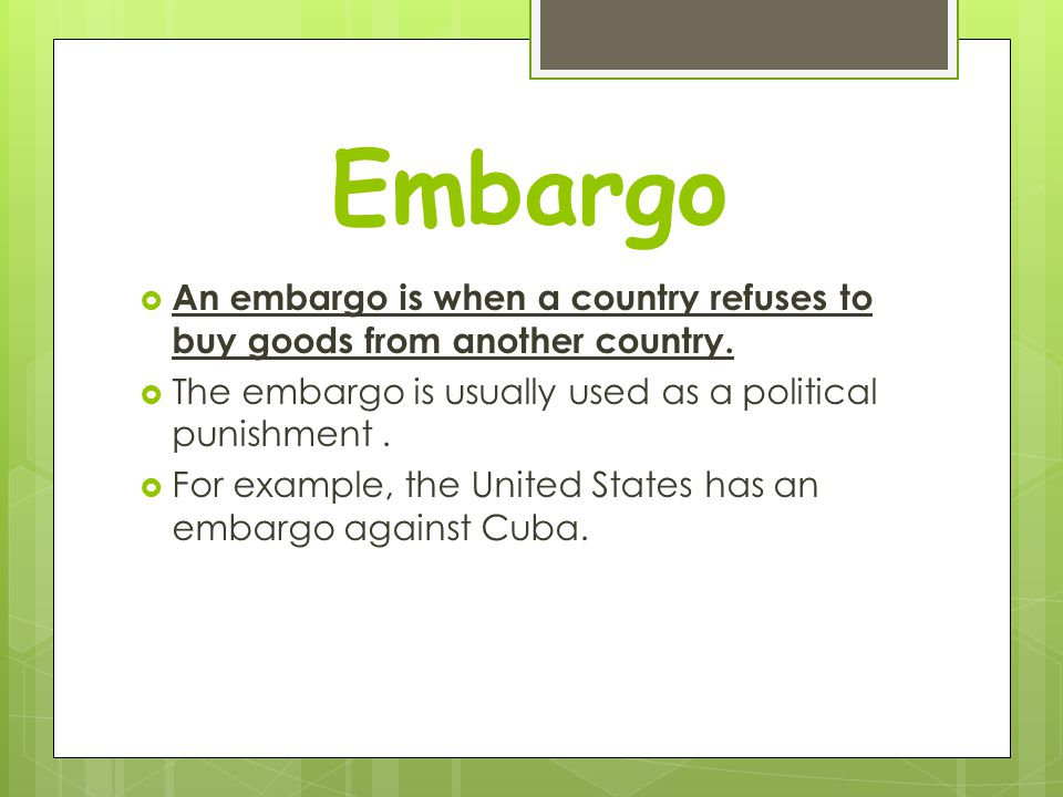 Embargo An embargo is when a country refuses to buy goods from another country. The embargo is usually used as a political punishment .