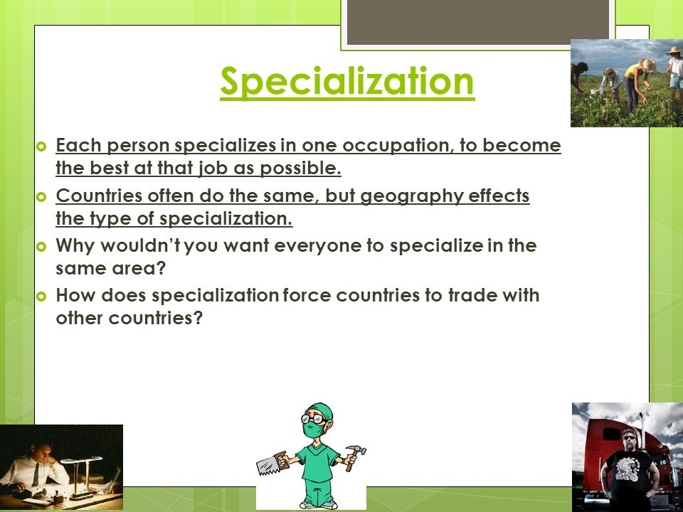 Specialization Each person specializes in one occupation, to become the best at that job as possible.