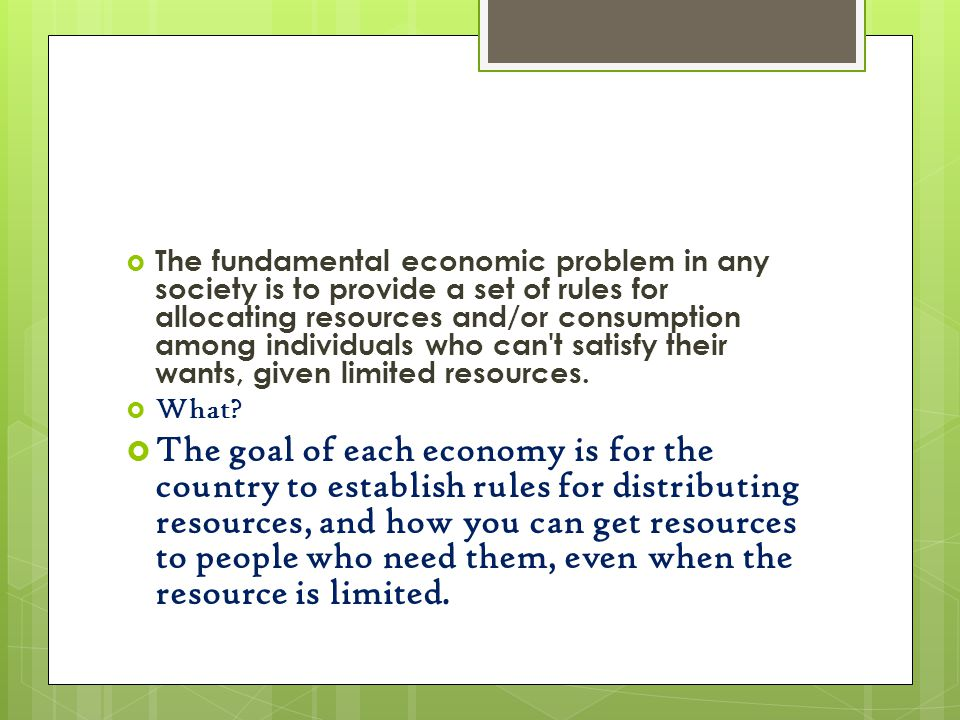 The fundamental economic problem in any society is to provide a set of rules for allocating resources and/or consumption among individuals who can t satisfy their wants, given limited resources.