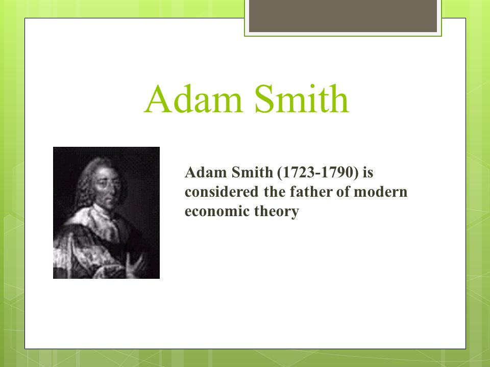 Adam Smith Adam Smith (1723-1790) is considered the father of modern economic theory